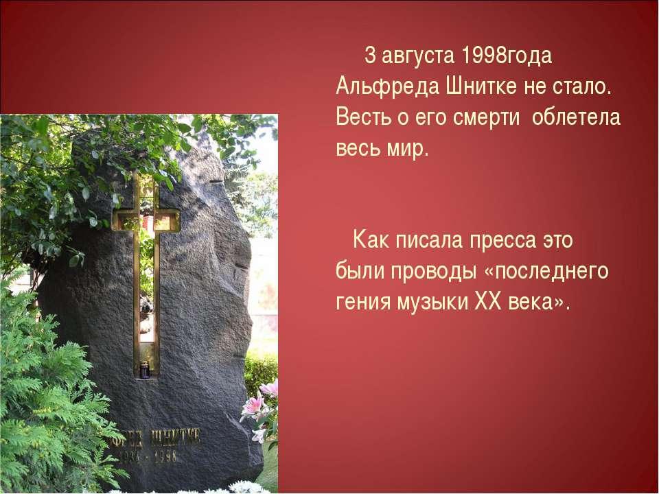 3 августа 1998года Альфреда Шнитке не стало. Весть о его смерти облетела весь...