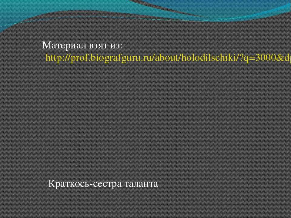 Материал взят из: http://prof.biografguru.ru/about/holodilschiki/?q=3000&dp=6...
