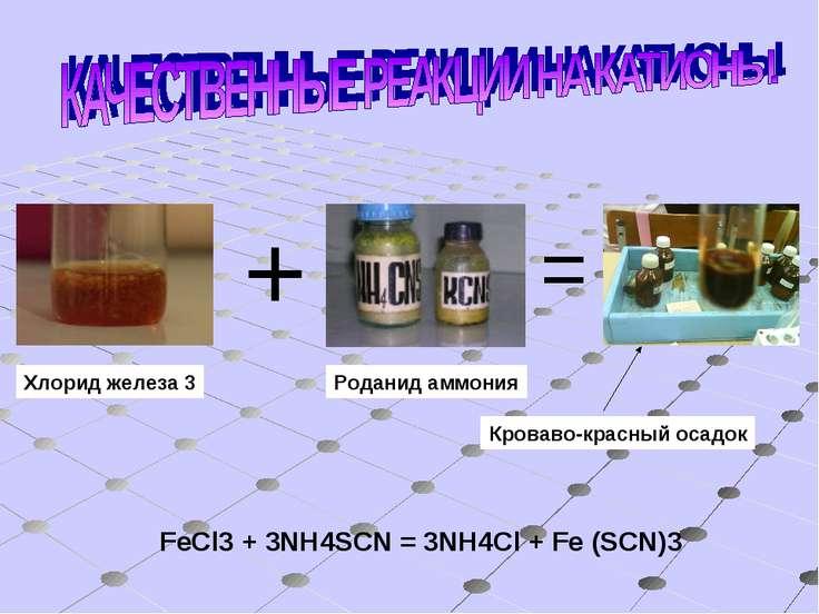 Хлорид железа 3 + = Роданид аммония Кроваво-красный осадок FeCl3 + 3NH4SCN = ...
