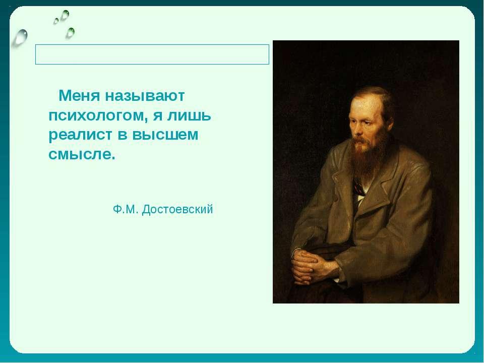 Меня называют психологом, я лишь реалист в высшем смысле. Ф.М. Достоевский