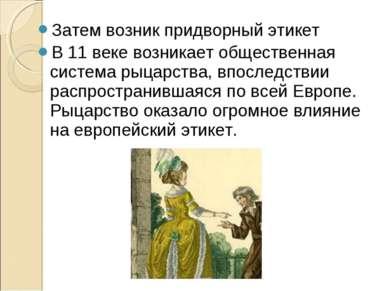 Затем возник придворный этикет В 11 веке возникает общественная система рыцар...