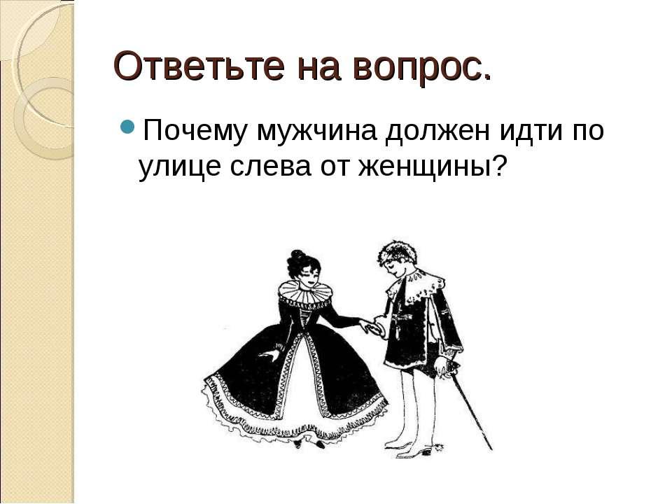 Ответьте на вопрос. Почему мужчина должен идти по улице слева от женщины?