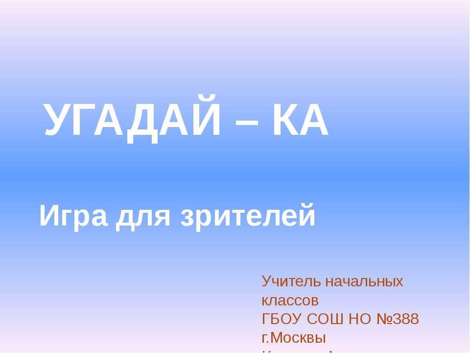 УГАДАЙ – КА Игра для зрителей Учитель начальных классов ГБОУ СОШ НО №388 г.Мо...