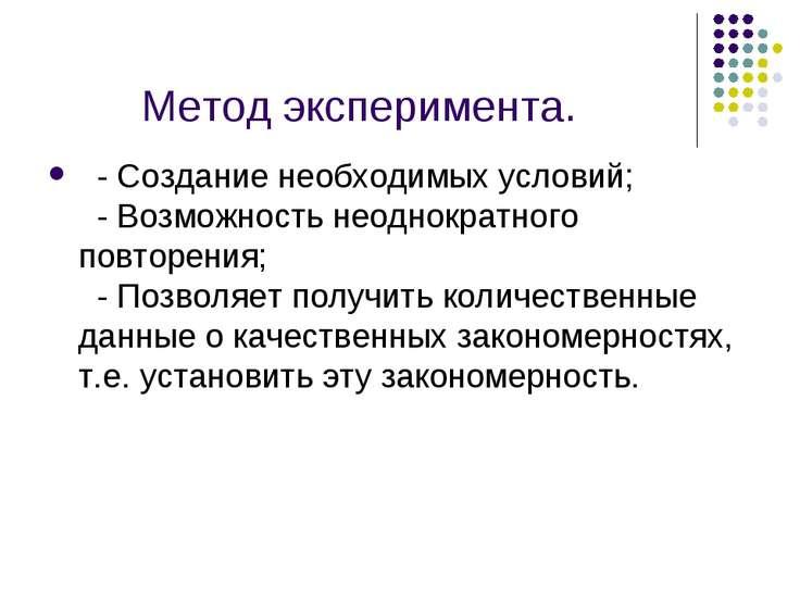 Метод эксперимента.  - Создание необходимых условий;  - Возможность неоднок...
