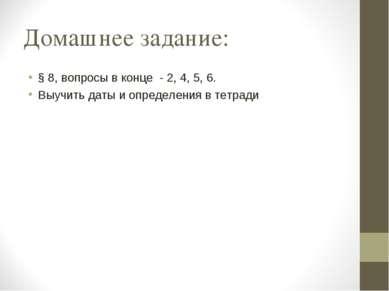 Домашнее задание: § 8, вопросы в конце - 2, 4, 5, 6. Выучить даты и определен...