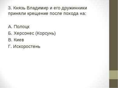 3. Князь Владимир и его дружинники приняли крещение после похода на: А. Полоц...