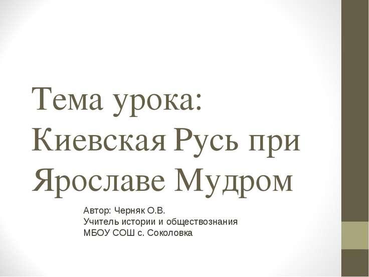 Тема урока: Киевская Русь при Ярославе Мудром Автор: Черняк О.В. Учитель исто...