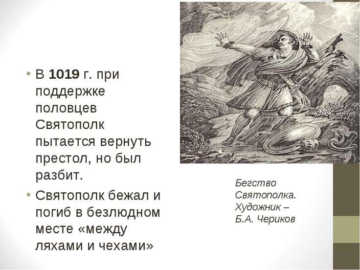 В 1019 г. при поддержке половцев Святополк пытается вернуть престол, но был р...