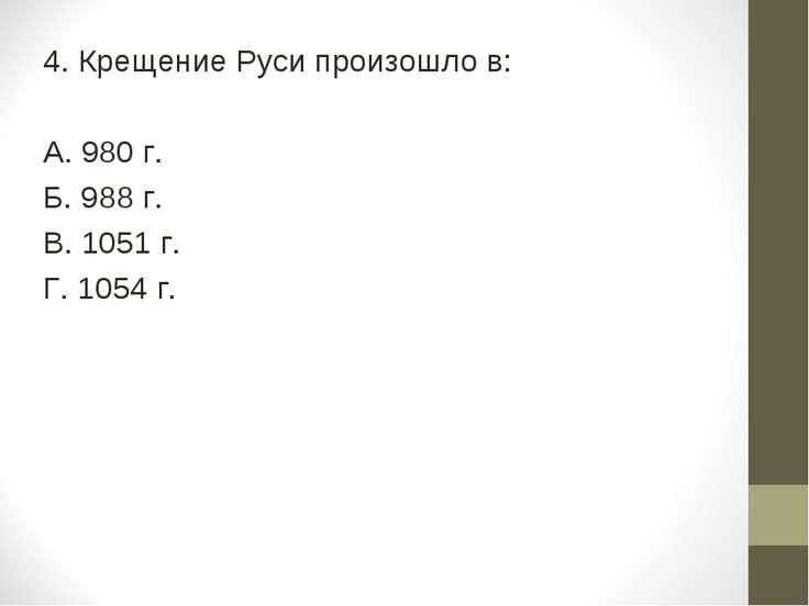 4. Крещение Руси произошло в: А. 980 г. Б. 988 г. В. 1051 г. Г. 1054 г.
