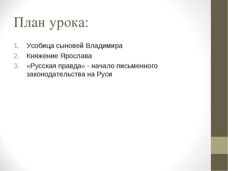 План урока: Усобица сыновей Владимира Княжение Ярослава «Русская правда» - на...