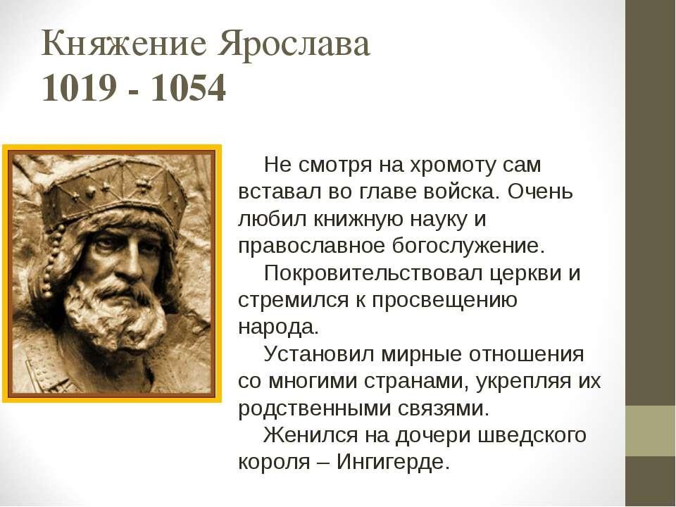Княжение Ярослава 1019 - 1054 Не смотря на хромоту сам вставал во главе войск...