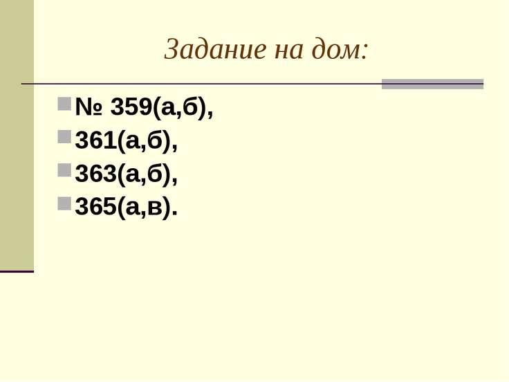 Задание на дом: № 359(а,б), 361(а,б), 363(а,б), 365(а,в).