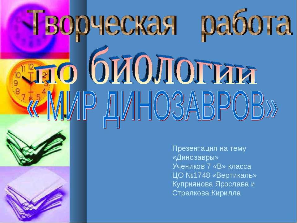 Презентация на тему «Динозавры» Учеников 7 «В» класса ЦО №1748 «Вертикаль» Ку...