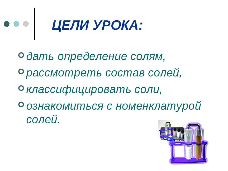 ЦЕЛИ УРОКА: дать определение солям, рассмотреть состав солей, классифицироват...