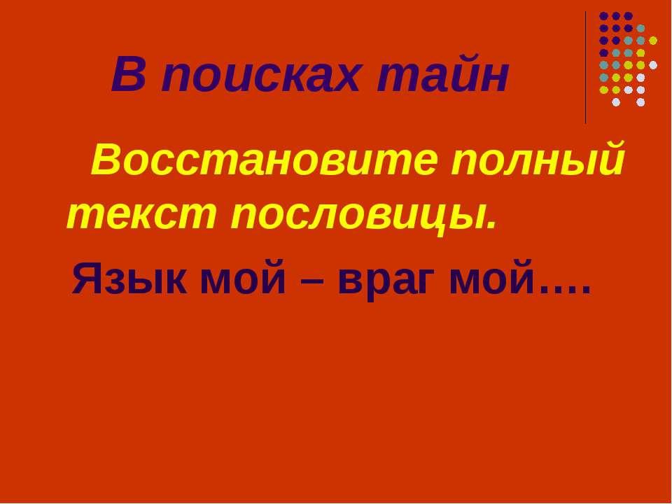 В поисках тайн Восстановите полный текст пословицы. Язык мой – враг мой….