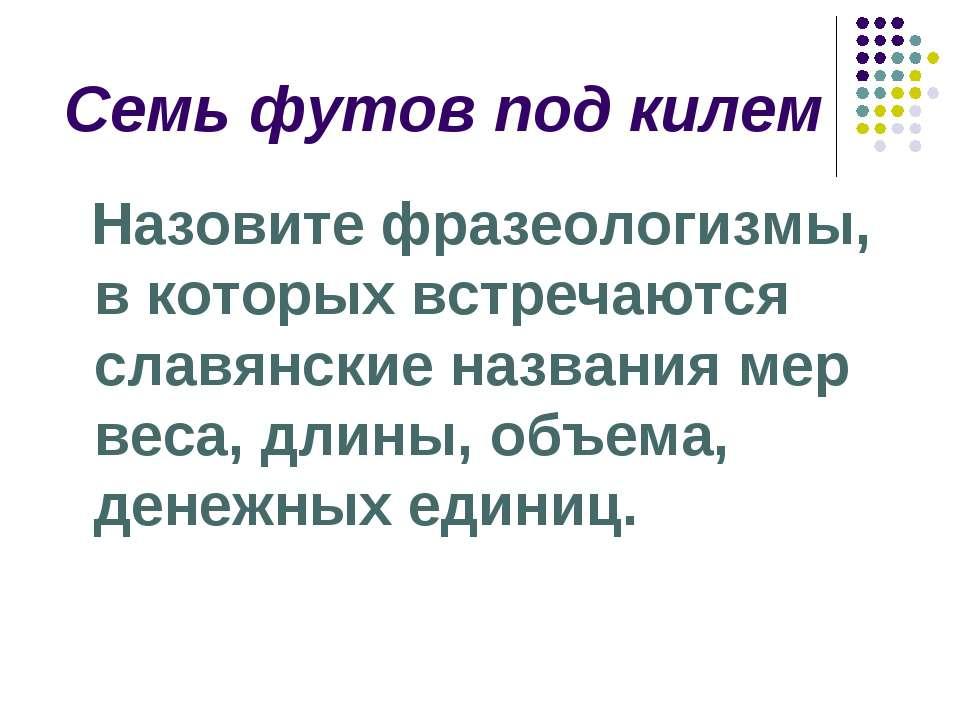 Семь футов под килем Назовите фразеологизмы, в которых встречаются славянские...