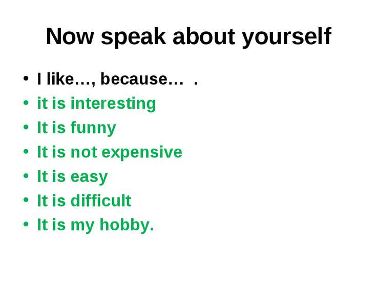 Now speak about yourself I like…, because… . it is interesting It is funny It...