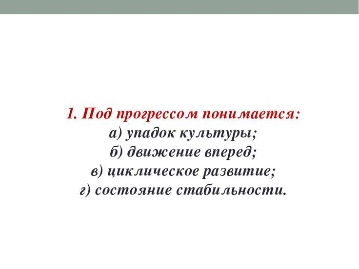 1. Под прогрессом понимается: а) упадок культуры; б) движение вперед; в) цикл...