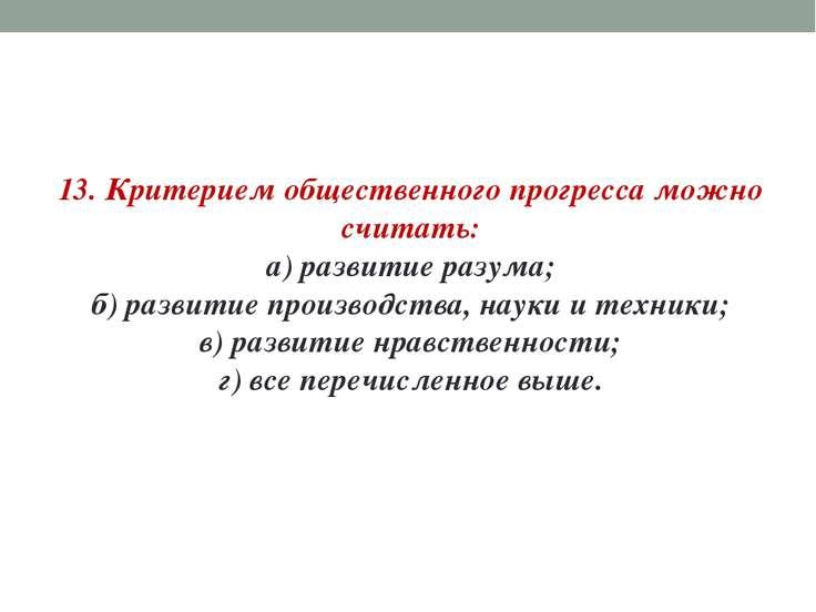 13. Критерием общественного прогресса можно считать: а) развитие разума; б) р...