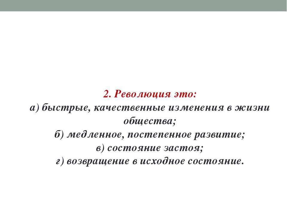 2. Революция это: а) быстрые, качественные изменения в жизни общества; б) мед...
