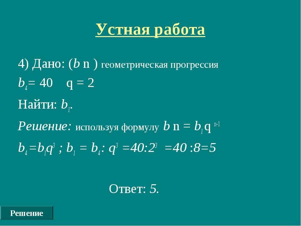 Устная работа 4) Дано: (b n ) геометрическая прогрессия b4= 40 q = 2 Найти: b...