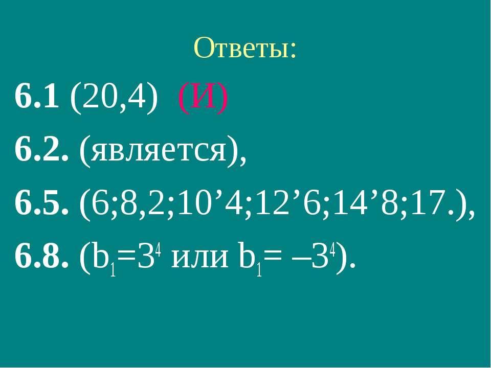 Ответы: 6.1 (20,4) (И) 6.2. (является), 6.5. (6;8,2;10'4;12'6;14'8;17.), 6.8....