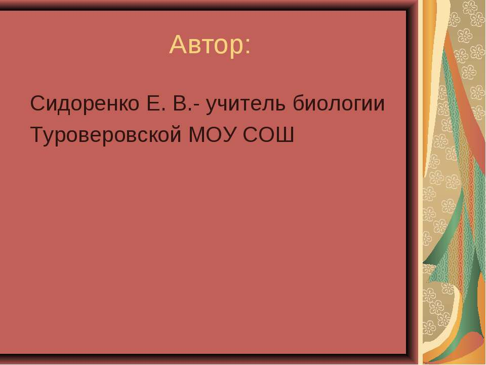 Автор: Сидоренко Е. В.- учитель биологии Туроверовской МОУ СОШ