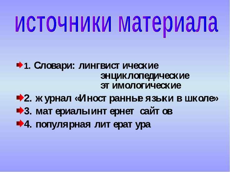 1. Словари: лингвистические энциклопедические этимологические 2. журнал «Инос...