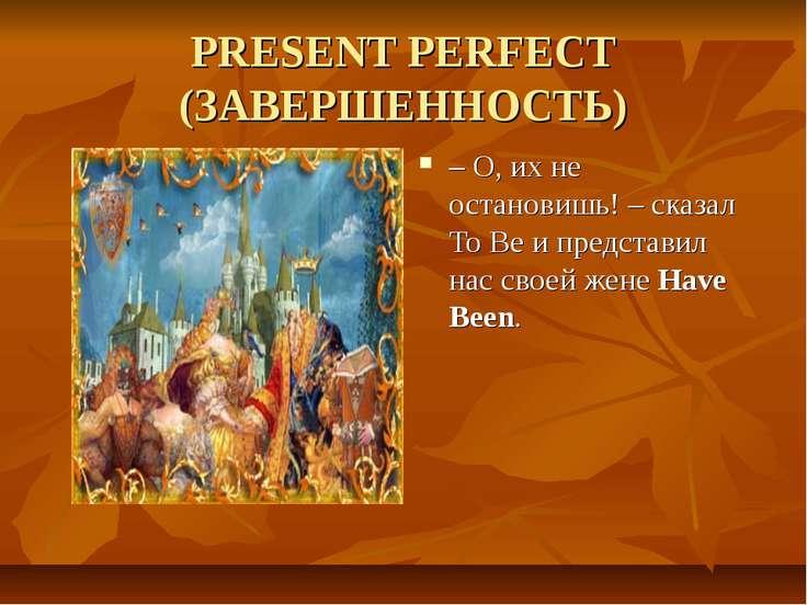 PRESENT PERFECT (ЗАВЕРШЕННОСТЬ) – О, их не остановишь! – сказал To Be и предс...
