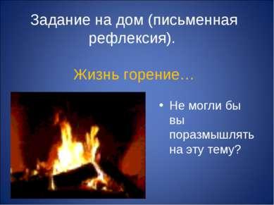 Задание на дом (письменная рефлексия). Жизнь горение… Не могли бы вы поразмыш...