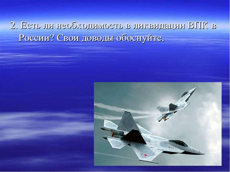 2. Есть ли необходимость в ликвидации ВПК в России? Свои доводы обоснуйте.