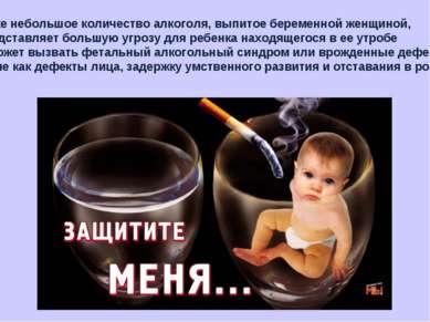 Даже небольшое количество алкоголя, выпитое беременной женщиной, представляет...