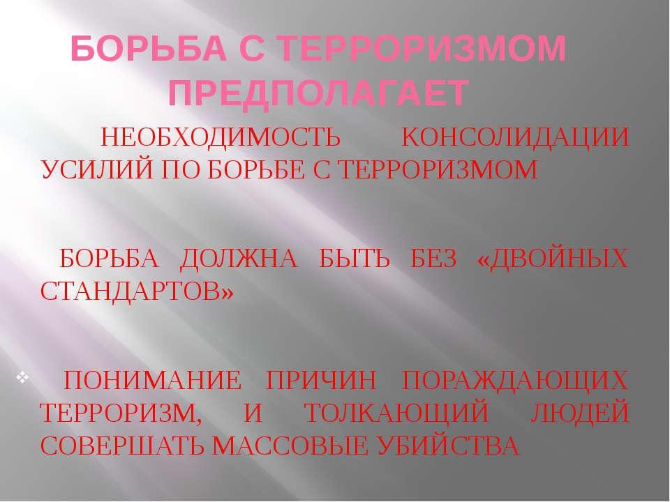 БОРЬБА С ТЕРРОРИЗМОМ ПРЕДПОЛАГАЕТ НЕОБХОДИМОСТЬ КОНСОЛИДАЦИИ УСИЛИЙ ПО БОРЬБЕ...