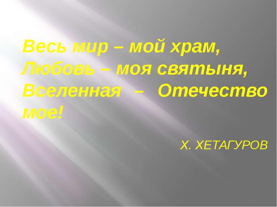 Весь мир – мой храм, Любовь – моя святыня, Вселенная – Отечество мое! Х. ХЕТА...