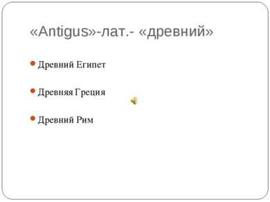 «Аntigus»-лат.- «древний» Древний Египет Древняя Греция Древний Рим
