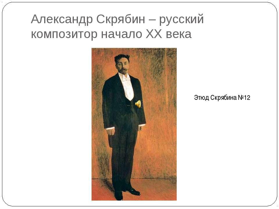 Александр Скрябин – русский композитор начало XX века Этюд Скрябина №12