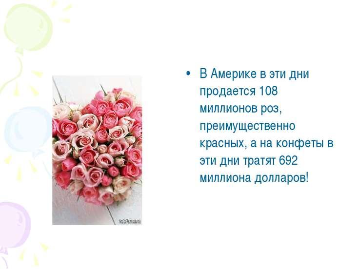 В Америке в эти дни продается 108 миллионов роз, преимущественно красных, а н...