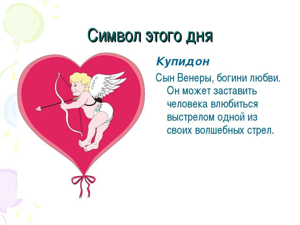 Символ этого дня Купидон Сын Венеры, богини любви. Он может заставить человек...