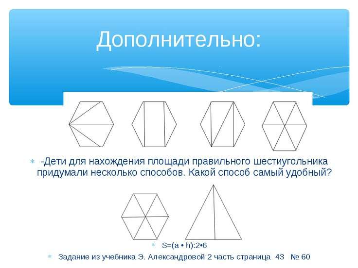 Дополнительно: -Дети для нахождения площади правильного шестиугольника придум...