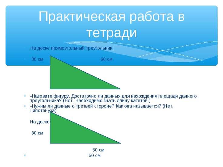 На доске прямоугольный треугольник. 30 см 60 см   -Назовите фигуру. Достато...