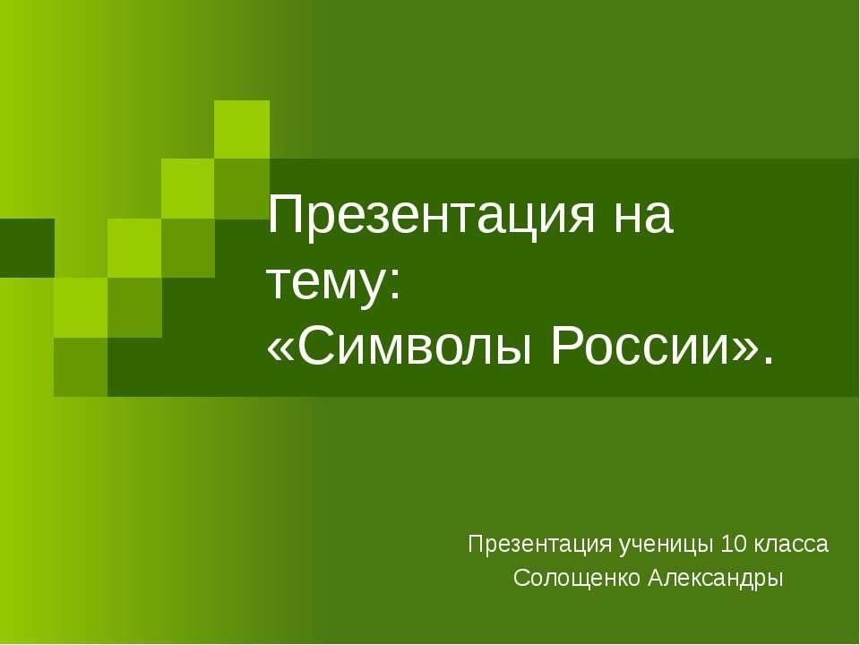 Презентация на тему: «Символы России». Презентация ученицы 10 класса Солощенк...