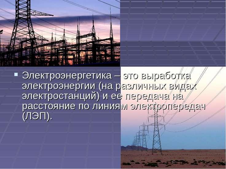 Электроэнергетика – это выработка электроэнергии (на различных видах электрос...