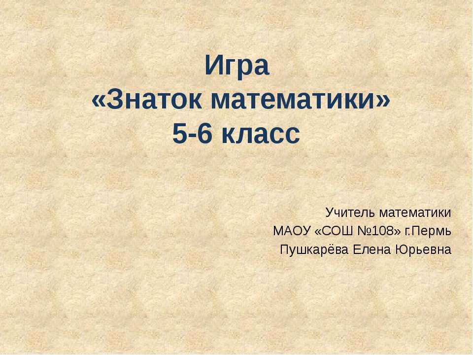 Игра «Знаток математики» 5-6 класс Учитель математики МАОУ «СОШ №108» г.Пермь...