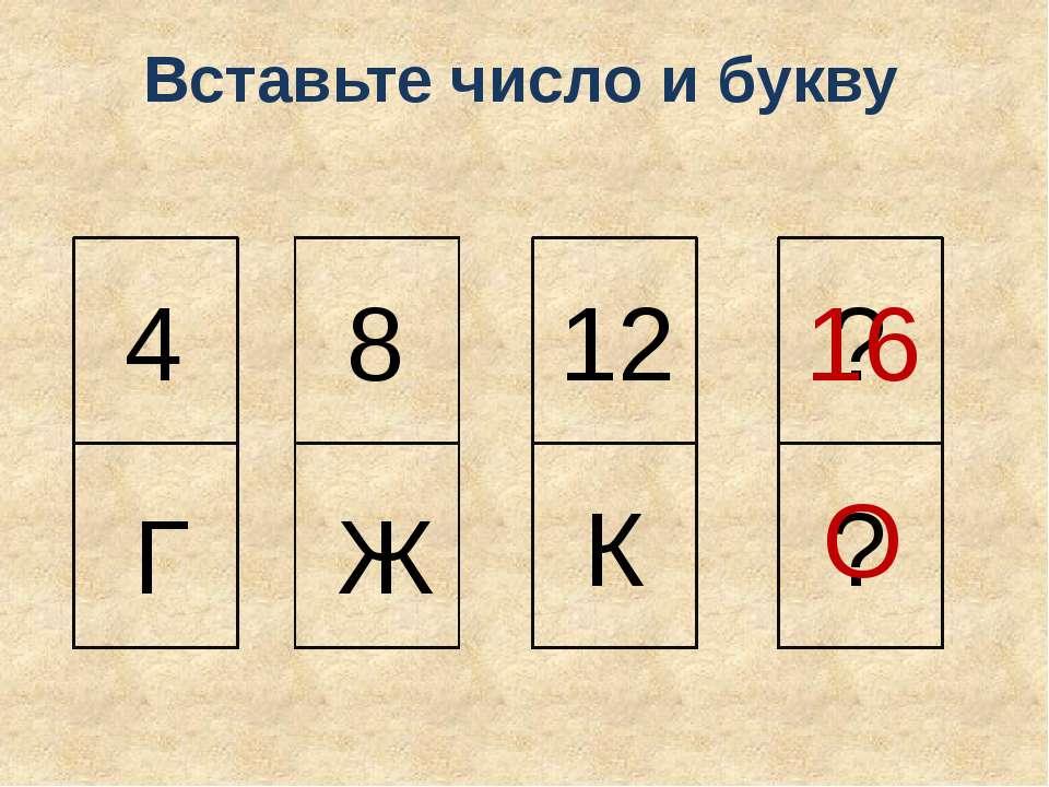 4 Г 8 Ж 12 К ? ? 16 О Вставьте число и букву