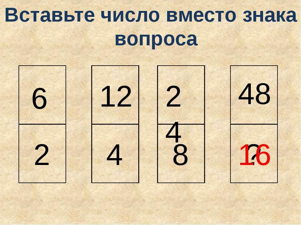 6 2 12 4 24 8 48 ? 16 Вставьте число вместо знака вопроса
