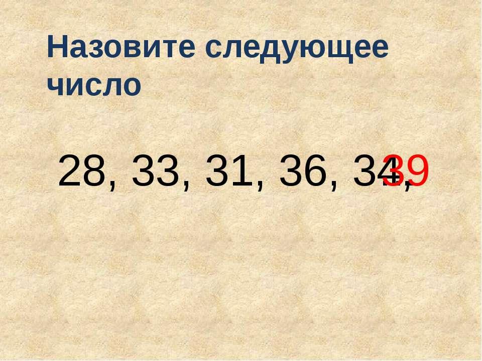 28, 33, 31, 36, 34, Назовите следующее число … 39