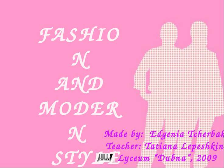 FASHION AND MODERN STYLE Made by: Edgenia Tcherbakova Teacher: Tatiana Lepesh...