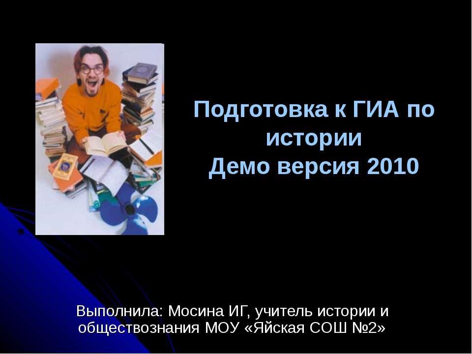 Подготовка к ГИА по истории Демо версия 2010 Выполнила: Мосина ИГ, учитель ис...