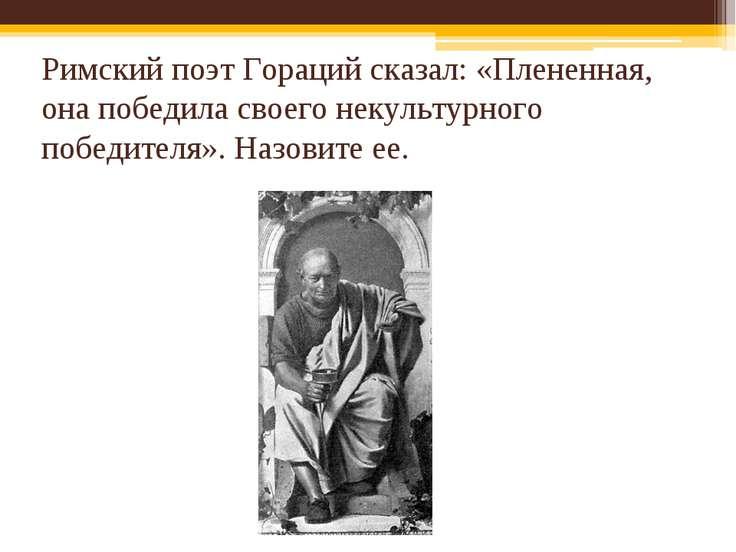 Римский поэт Гораций сказал: «Плененная, она победила своего некультурного по...
