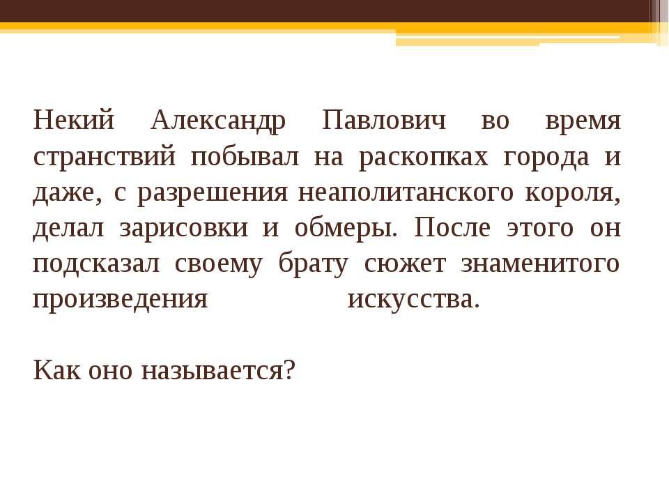 Некий Александр Павлович во время странствий побывал на раскопках города и да...